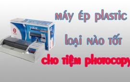 Máy ép plastic loại nào tốt cho tiệm photocopy