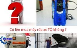 Có nên mua máy rửa xe Trung Quốc?